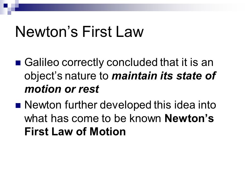 Newton's First Law Galileo correctly concluded that it is an object's nature to maintain its state of motion or rest Newton further developed this idea into what has come to be known Newton's First Law of Motion
