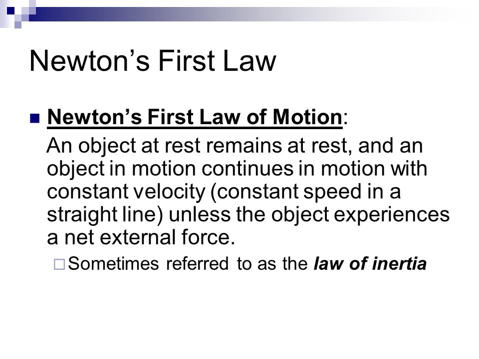 Newton's First Law Newton's First Law of Motion: An object at rest remains at rest, and an object in motion continues in motion with constant velocity (constant speed in a straight line) unless the object experiences a net external force.