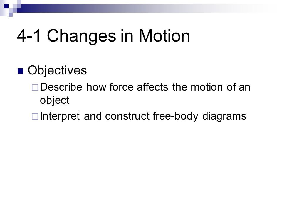 4-1 Changes in Motion Objectives  Describe how force affects the motion of an object  Interpret and construct free-body diagrams
