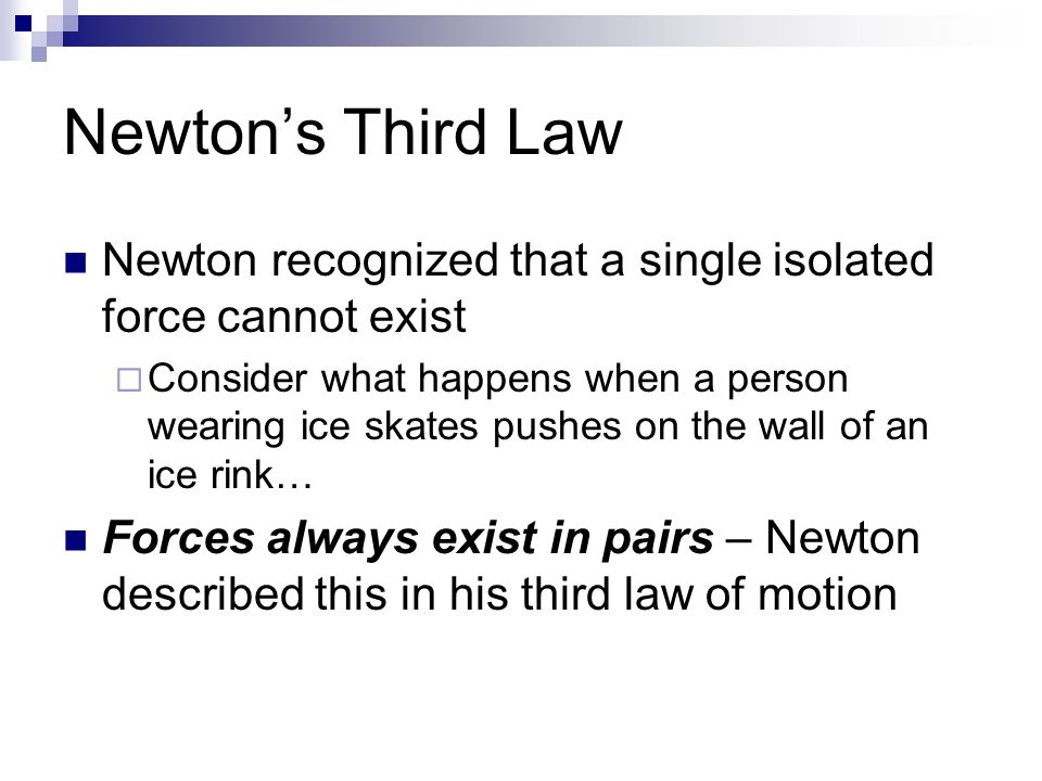 Newton's Third Law Newton recognized that a single isolated force cannot exist  Consider what happens when a person wearing ice skates pushes on the wall of an ice rink… Forces always exist in pairs – Newton described this in his third law of motion