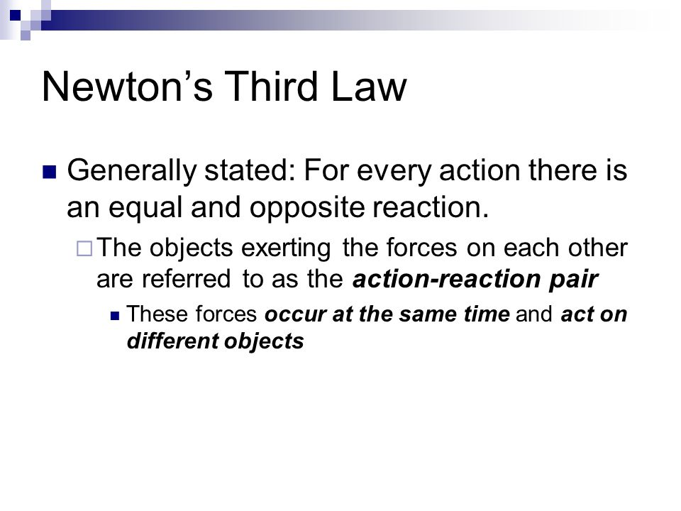 Newton's Third Law Generally stated: For every action there is an equal and opposite reaction.