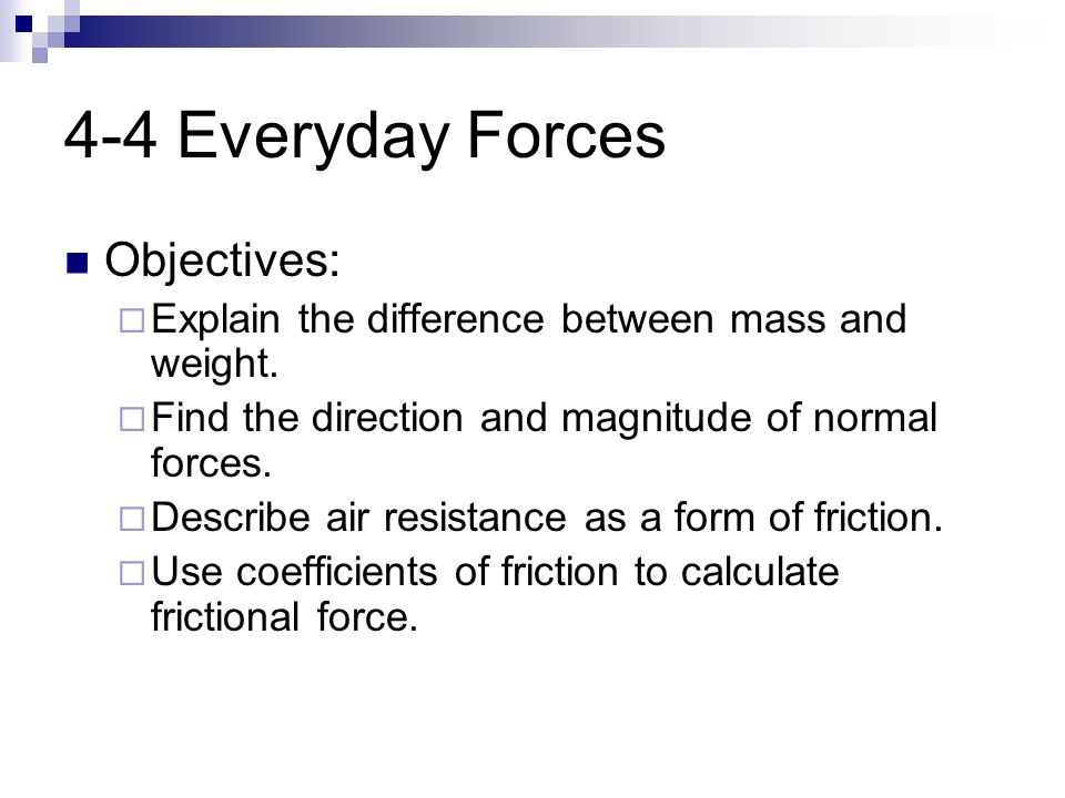 4-4 Everyday Forces Objectives:  Explain the difference between mass and weight.