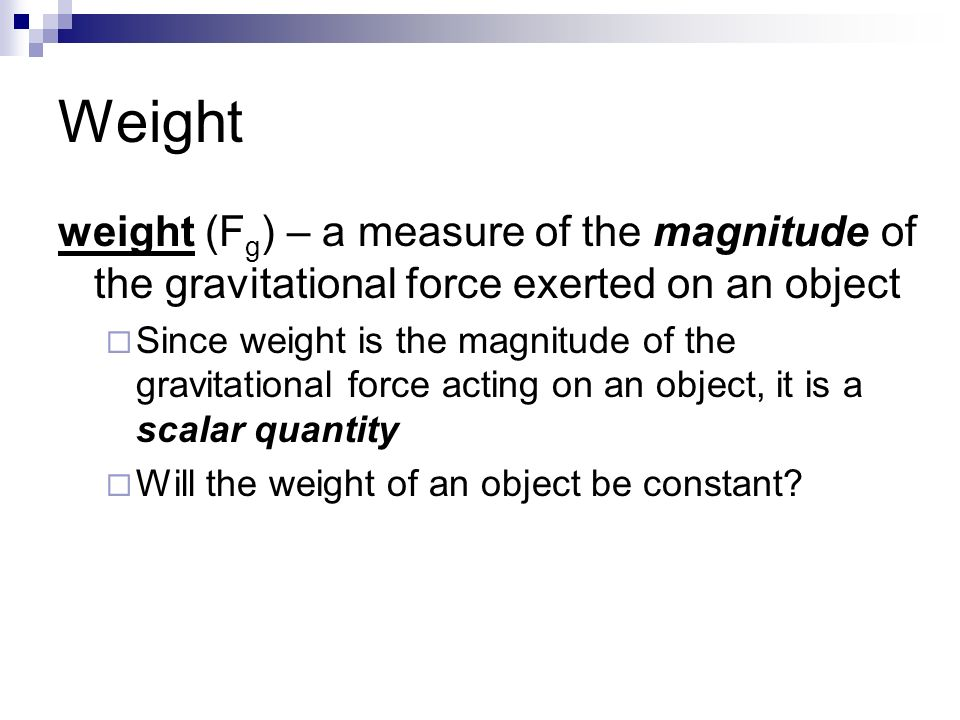 Weight weight (F g ) – a measure of the magnitude of the gravitational force exerted on an object  Since weight is the magnitude of the gravitational force acting on an object, it is a scalar quantity  Will the weight of an object be constant