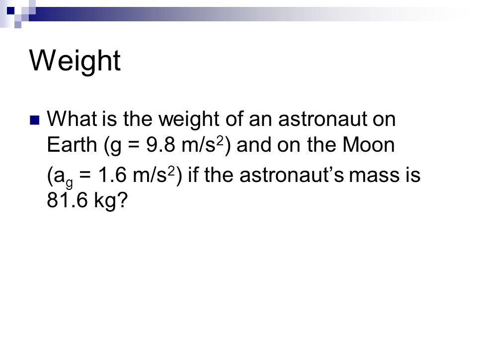 Weight What is the weight of an astronaut on Earth (g = 9.8 m/s 2 ) and on the Moon (a g = 1.6 m/s 2 ) if the astronaut's mass is 81.6 kg