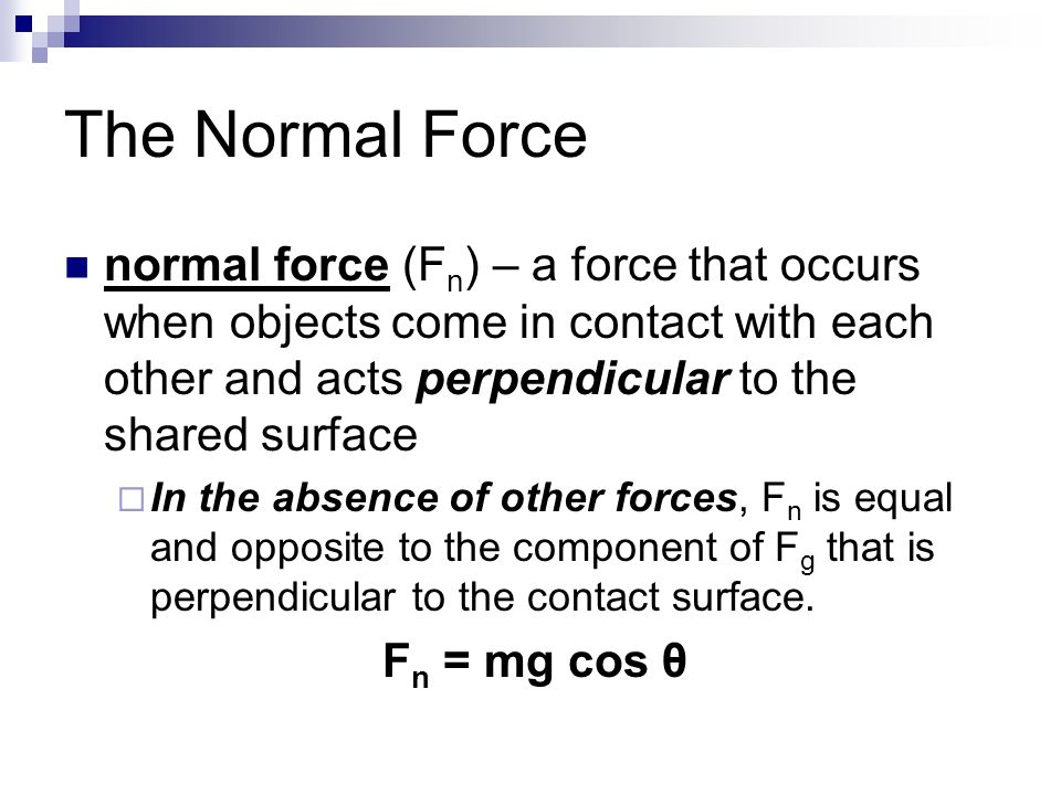 The Normal Force normal force (F n ) – a force that occurs when objects come in contact with each other and acts perpendicular to the shared surface  In the absence of other forces, F n is equal and opposite to the component of F g that is perpendicular to the contact surface.