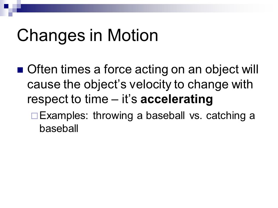 Changes in Motion Often times a force acting on an object will cause the object's velocity to change with respect to time – it's accelerating  Examples: throwing a baseball vs.