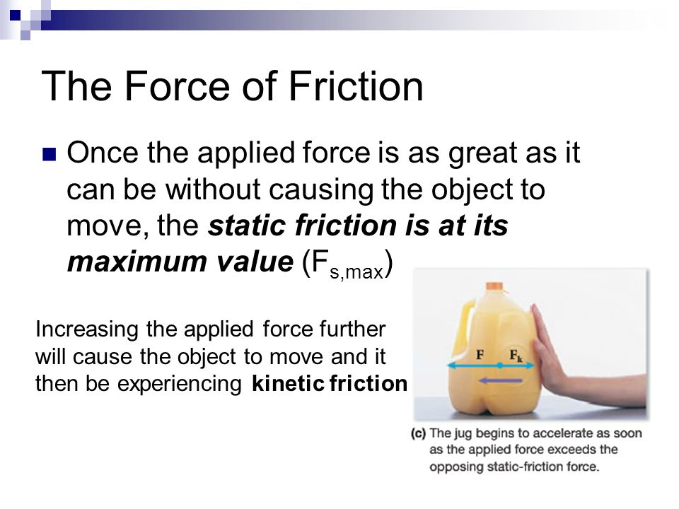 The Force of Friction Once the applied force is as great as it can be without causing the object to move, the static friction is at its maximum value (F s,max ) Increasing the applied force further will cause the object to move and it then be experiencing kinetic friction
