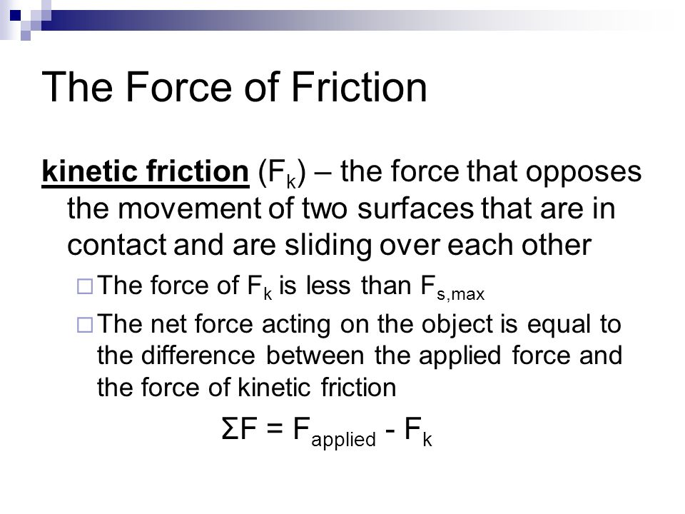 The Force of Friction kinetic friction (F k ) – the force that opposes the movement of two surfaces that are in contact and are sliding over each other  The force of F k is less than F s,max  The net force acting on the object is equal to the difference between the applied force and the force of kinetic friction ΣF = F applied - F k