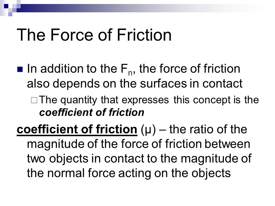 The Force of Friction In addition to the F n, the force of friction also depends on the surfaces in contact  The quantity that expresses this concept is the coefficient of friction coefficient of friction (μ) – the ratio of the magnitude of the force of friction between two objects in contact to the magnitude of the normal force acting on the objects