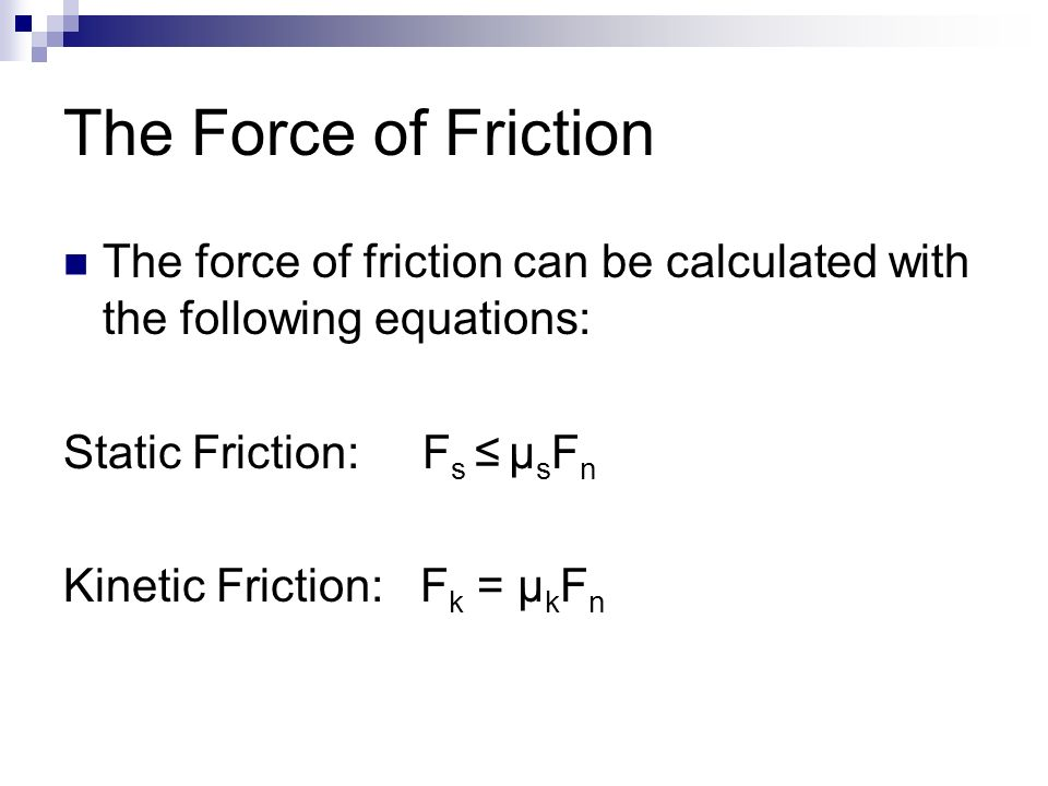 The Force of Friction The force of friction can be calculated with the following equations: Static Friction: F s ≤ μ s F n Kinetic Friction: F k = μ k F n