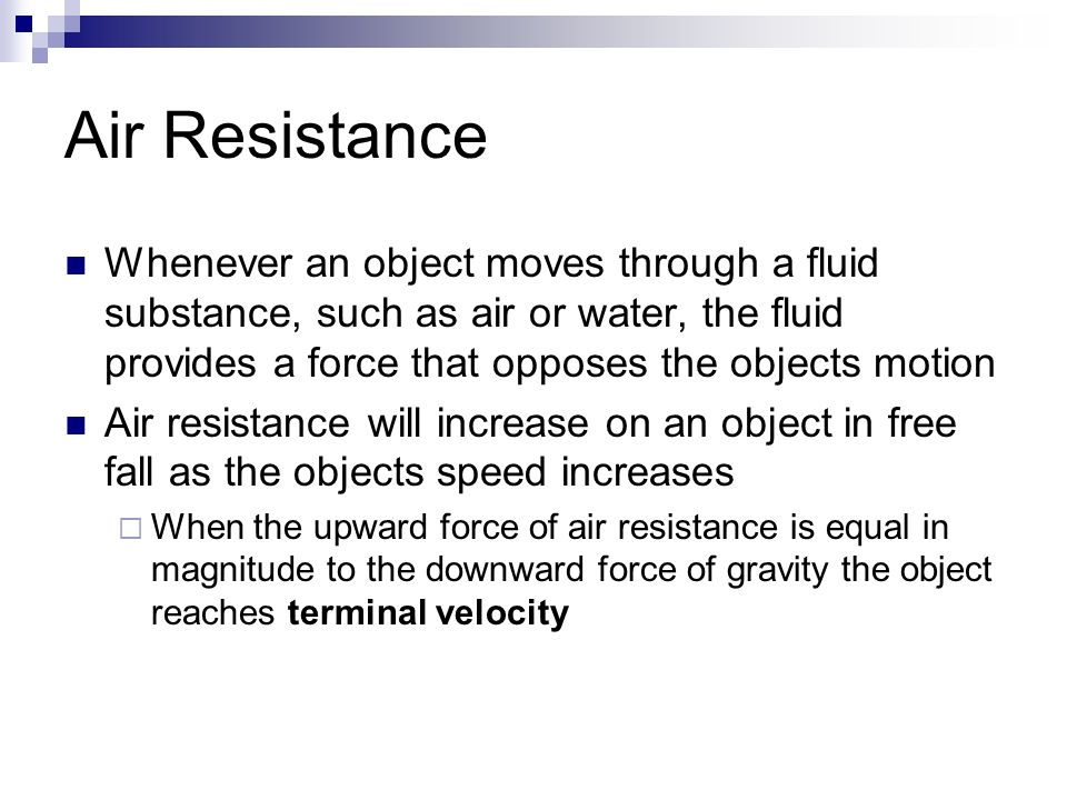 Air Resistance Whenever an object moves through a fluid substance, such as air or water, the fluid provides a force that opposes the objects motion Air resistance will increase on an object in free fall as the objects speed increases  When the upward force of air resistance is equal in magnitude to the downward force of gravity the object reaches terminal velocity