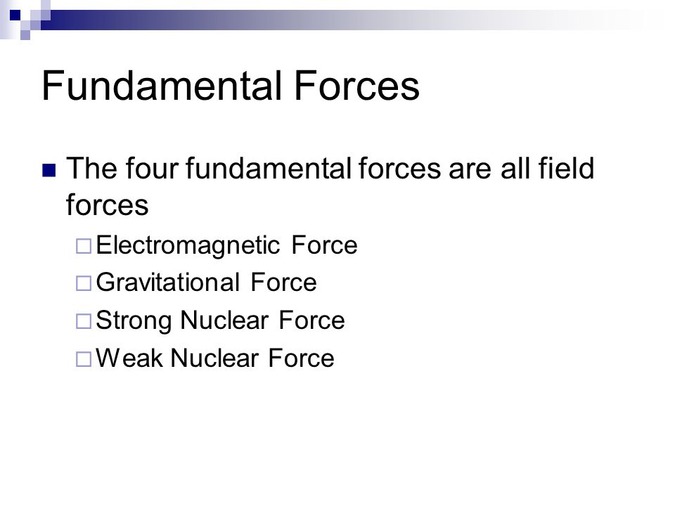 Fundamental Forces The four fundamental forces are all field forces  Electromagnetic Force  Gravitational Force  Strong Nuclear Force  Weak Nuclear Force