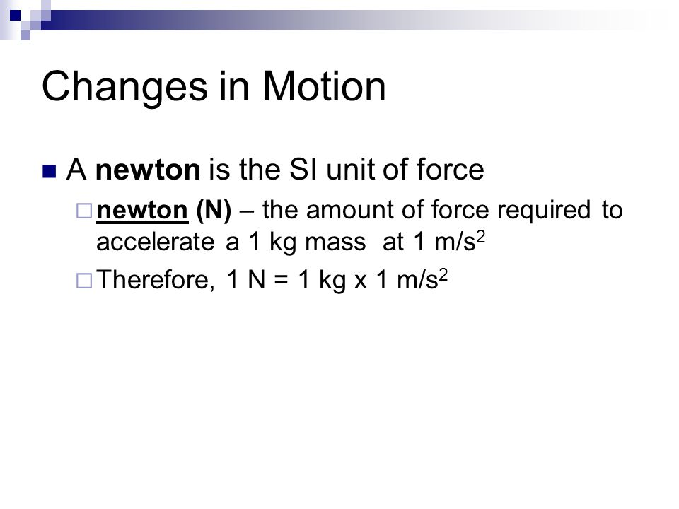 Changes in Motion A newton is the SI unit of force  newton (N) – the amount of force required to accelerate a 1 kg mass at 1 m/s 2  Therefore, 1 N = 1 kg x 1 m/s 2