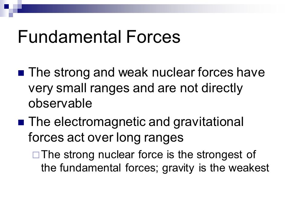 Fundamental Forces The strong and weak nuclear forces have very small ranges and are not directly observable The electromagnetic and gravitational forces act over long ranges  The strong nuclear force is the strongest of the fundamental forces; gravity is the weakest
