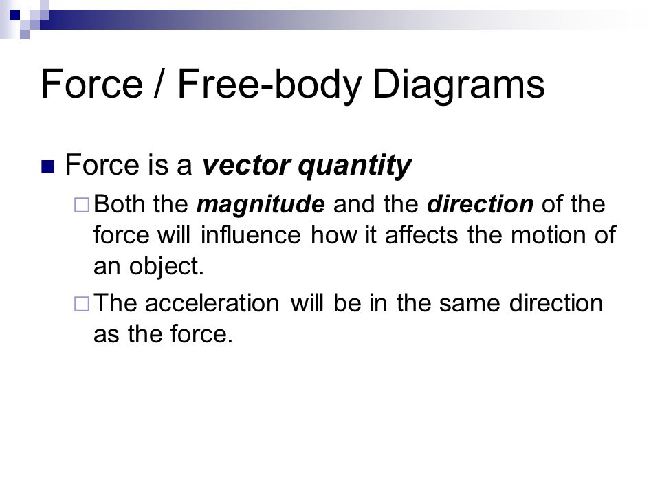 Force / Free-body Diagrams Force is a vector quantity  Both the magnitude and the direction of the force will influence how it affects the motion of an object.