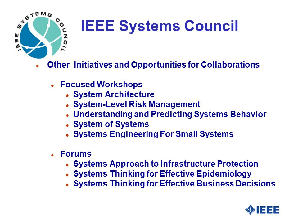 IEEE Systems Council l Other Initiatives and Opportunities for Collaborations l Focused Workshops l System Architecture l System-Level Risk Management l Understanding and Predicting Systems Behavior l System of Systems l Systems Engineering For Small Systems l Forums l Systems Approach to Infrastructure Protection l Systems Thinking for Effective Epidemiology l Systems Thinking for Effective Business Decisions
