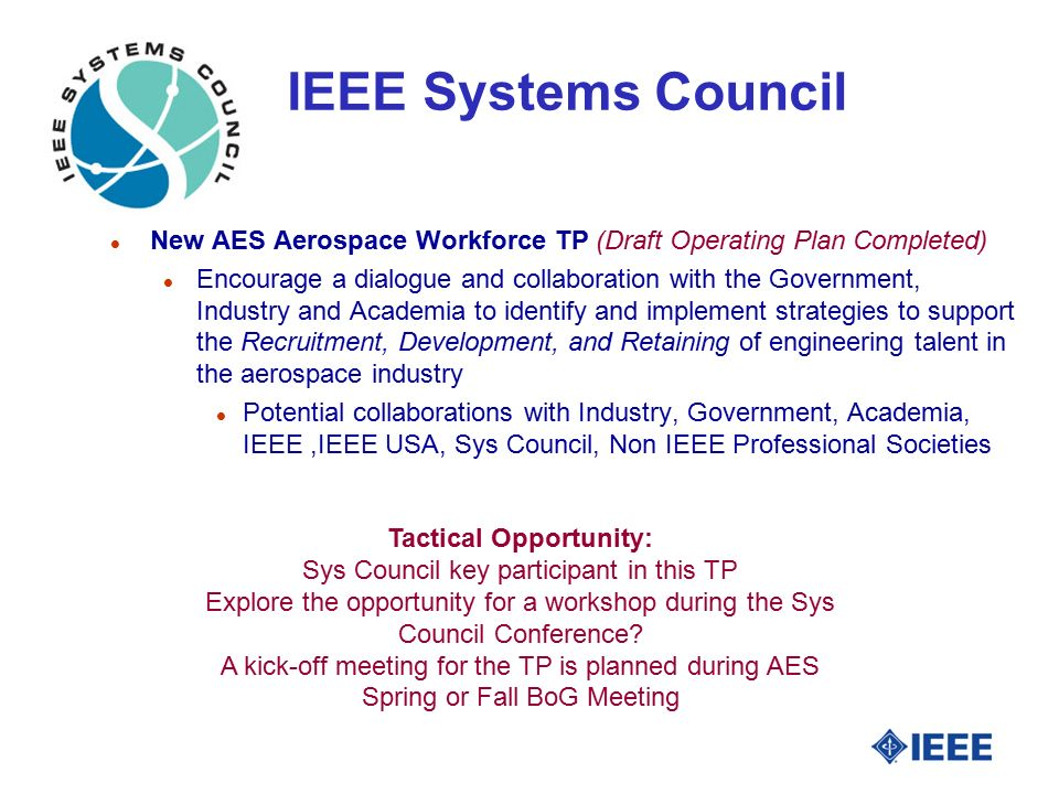 IEEE Systems Council l New AES Aerospace Workforce TP (Draft Operating Plan Completed) l Encourage a dialogue and collaboration with the Government, Industry and Academia to identify and implement strategies to support the Recruitment, Development, and Retaining of engineering talent in the aerospace industry l Potential collaborations with Industry, Government, Academia, IEEE,IEEE USA, Sys Council, Non IEEE Professional Societies Tactical Opportunity: Sys Council key participant in this TP Explore the opportunity for a workshop during the Sys Council Conference.