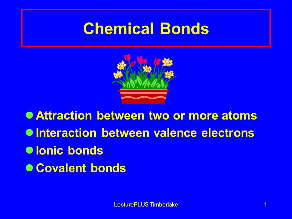 LecturePLUS Timberlake1 Chemical Bonds Attraction between two or more atoms Interaction between valence electrons Ionic bonds Covalent bonds