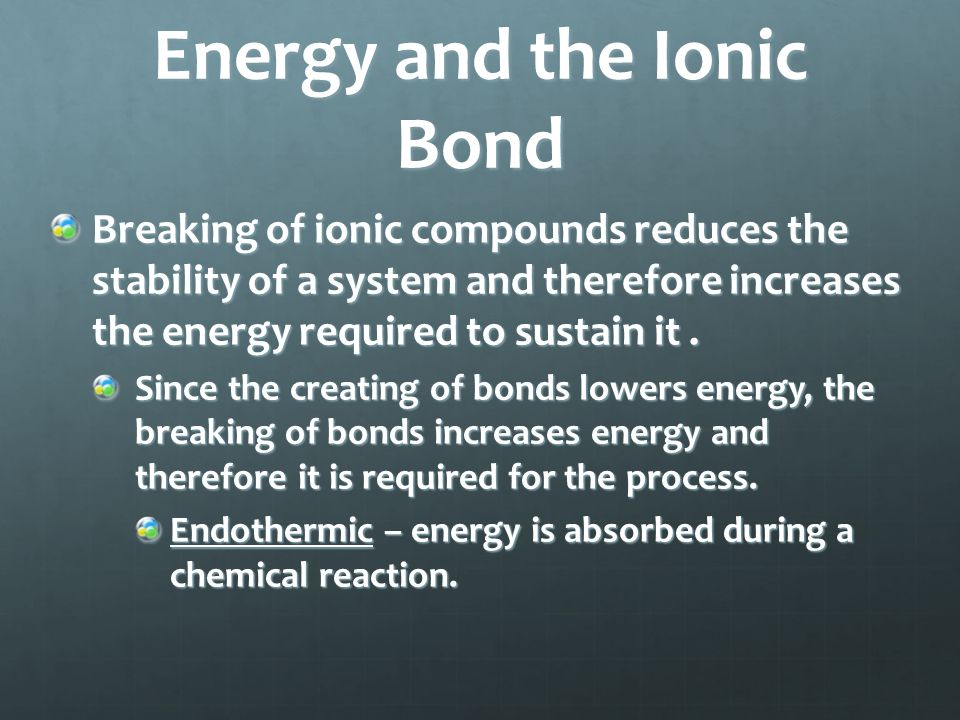 Energy and the Ionic Bond Formation of ionic compounds forms a more stable system and therefore reduces the energy required to sustain it.