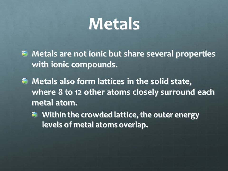 Metals form crystal lattices and can be modeled as cations surrounded by a sea of freely moving valence electrons.