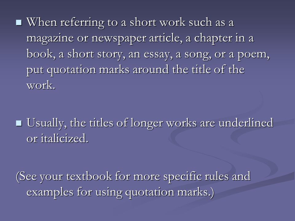 When referring to a short work such as a magazine or newspaper article, a chapter in a book, a short story, an essay, a song, or a poem, put quotation marks around the title of the work.