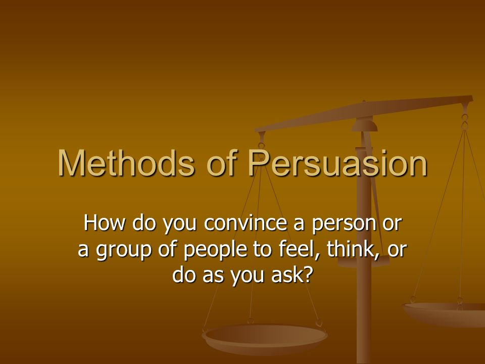 Methods of Persuasion How do you convince a person or a group of people to feel, think, or do as you ask