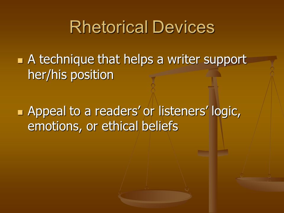 Rhetorical Devices A technique that helps a writer support her/his position A technique that helps a writer support her/his position Appeal to a readers' or listeners' logic, emotions, or ethical beliefs Appeal to a readers' or listeners' logic, emotions, or ethical beliefs