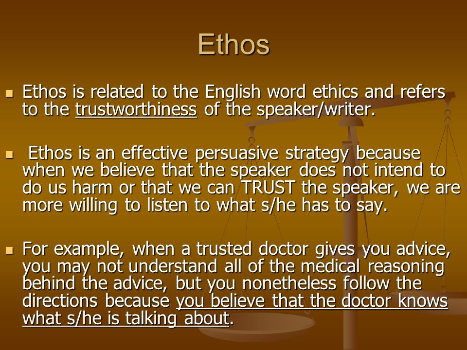 Ethos Ethos is related to the English word ethics and refers to the trustworthiness of the speaker/writer.
