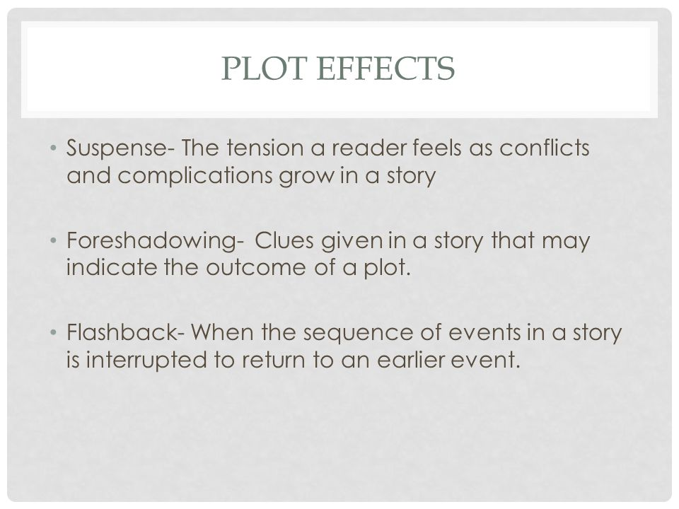 PLOT EFFECTS Suspense- The tension a reader feels as conflicts and complications grow in a story Foreshadowing- Clues given in a story that may indicate the outcome of a plot.