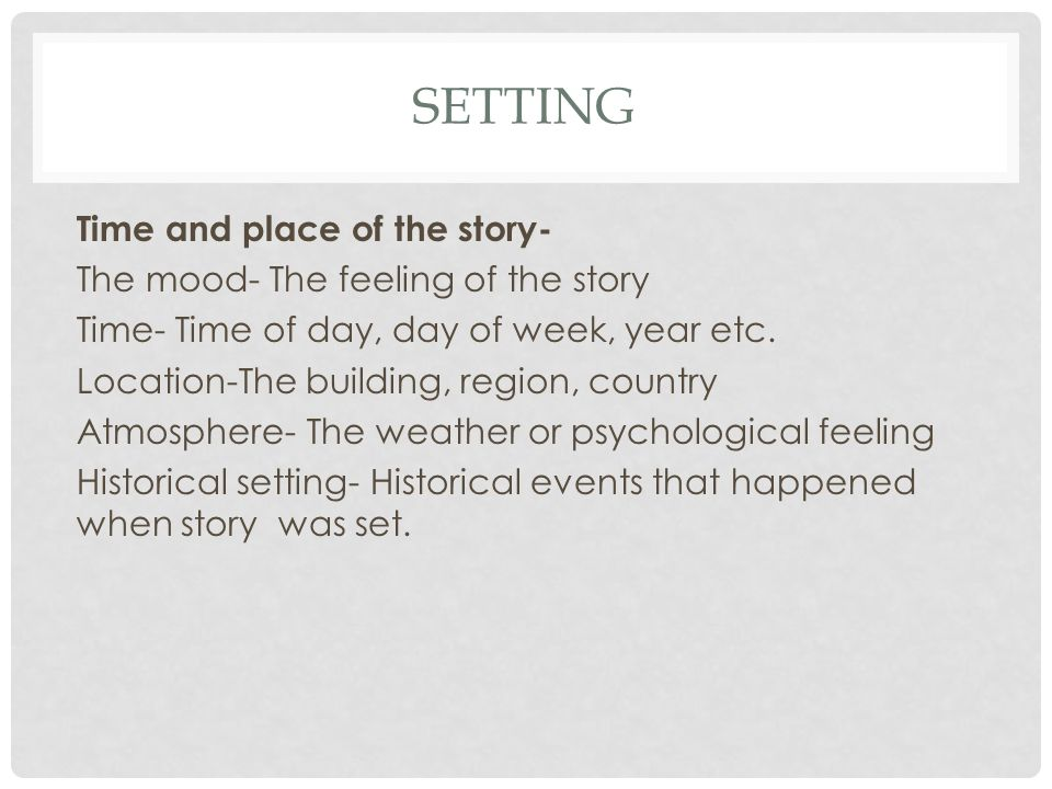 SETTING Time and place of the story- The mood- The feeling of the story Time- Time of day, day of week, year etc.