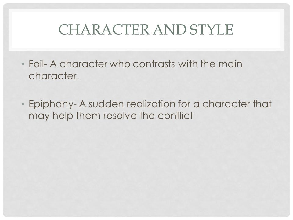CHARACTER AND STYLE Foil- A character who contrasts with the main character.