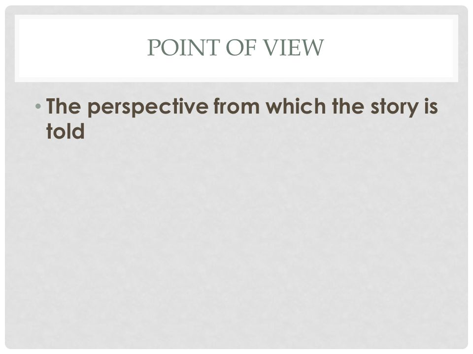 POINT OF VIEW The perspective from which the story is told