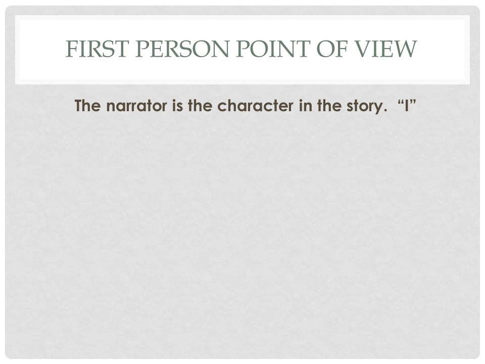 FIRST PERSON POINT OF VIEW The narrator is the character in the story. I