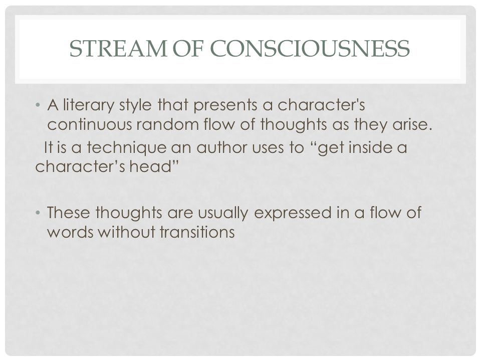 STREAM OF CONSCIOUSNESS A literary style that presents a character s continuous random flow of thoughts as they arise.