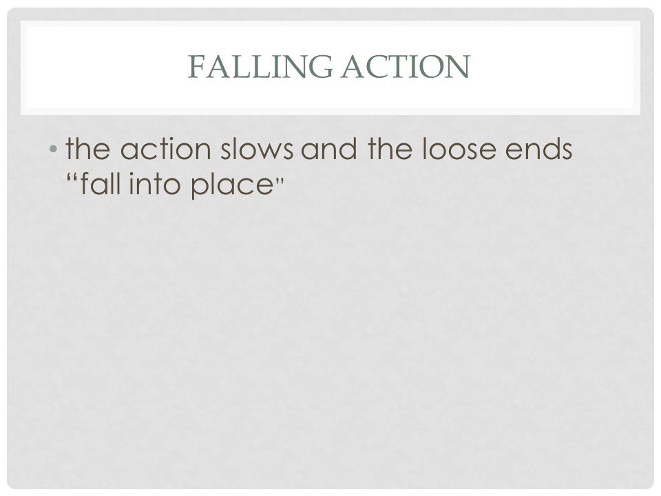 FALLING ACTION the action slows and the loose ends fall into place