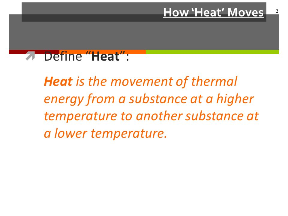 How 'Heat' Moves  Define Heat : Heat is the movement of thermal energy from a substance at a higher temperature to another substance at a lower temperature.