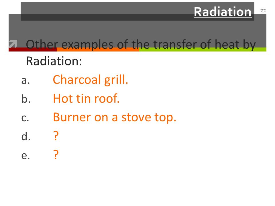 Radiation  Other examples of the transfer of heat by Radiation: a.