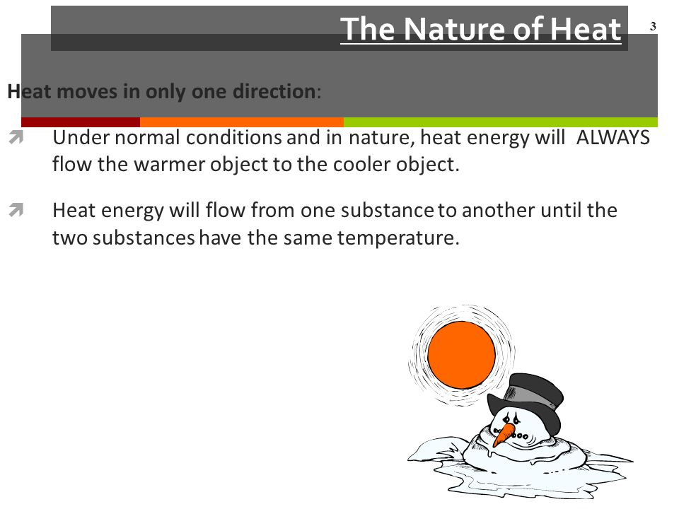 The Nature of Heat Heat moves in only one direction:  Under normal conditions and in nature, heat energy will ALWAYS flow the warmer object to the cooler object.