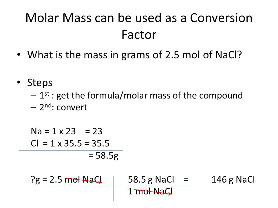 Molar Mass can be used as a Conversion Factor What is the mass in grams of 2.5 mol of NaCl.