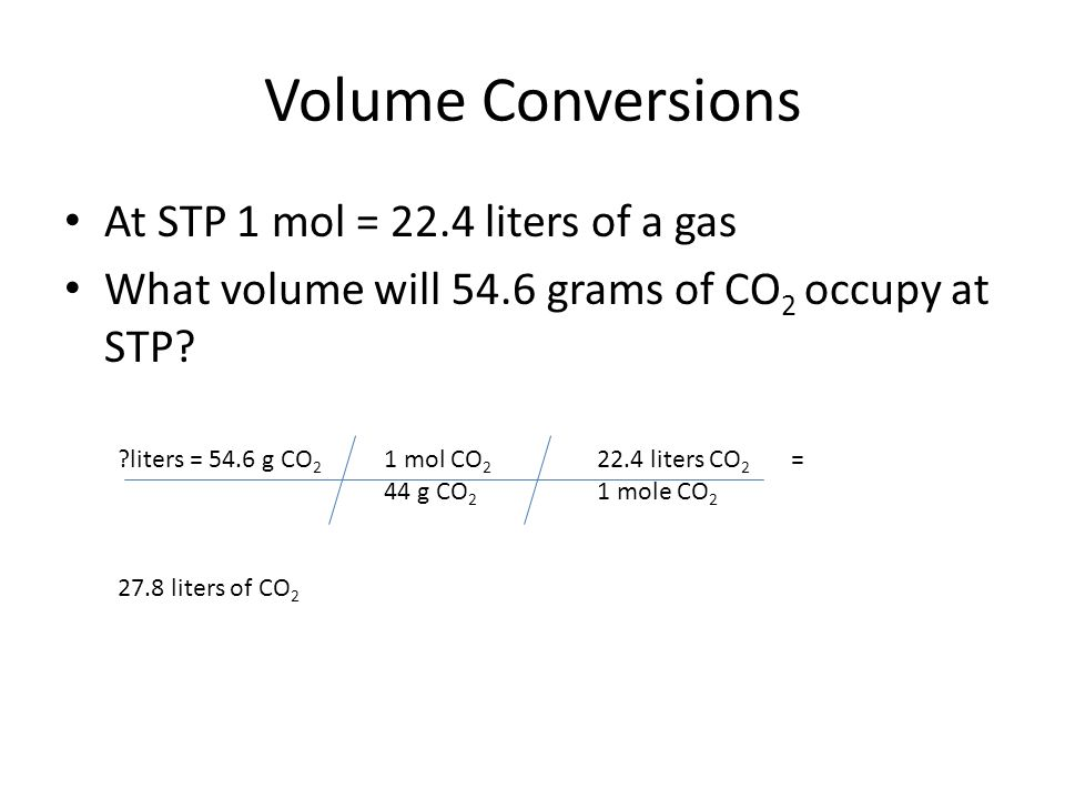 Volume Conversions At STP 1 mol = 22.4 liters of a gas What volume will 54.6 grams of CO 2 occupy at STP.