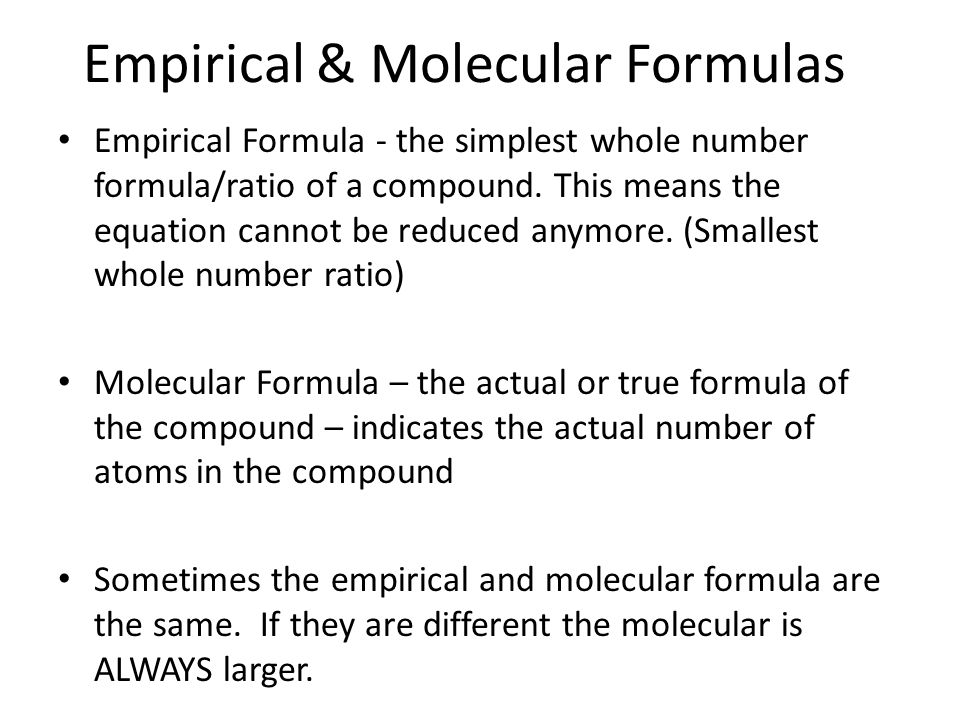 Empirical & Molecular Formulas Empirical Formula - the simplest whole number formula/ratio of a compound.