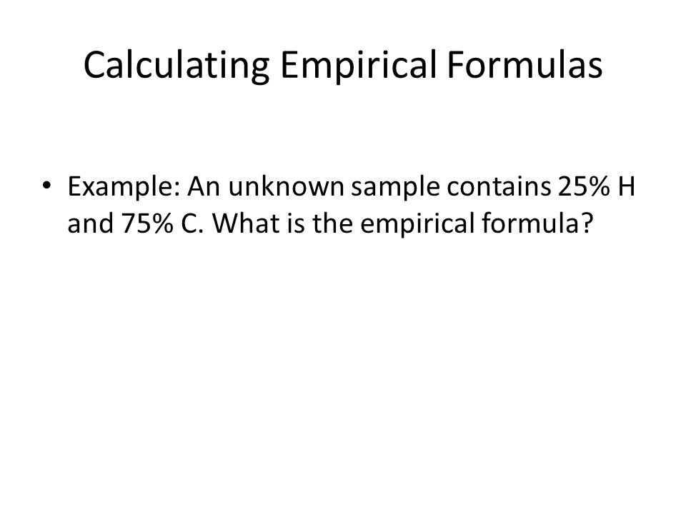 Calculating Empirical Formulas Example: An unknown sample contains 25% H and 75% C.