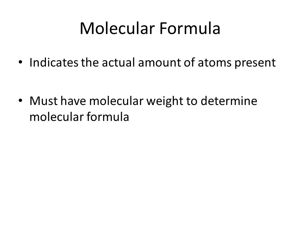 Molecular Formula Indicates the actual amount of atoms present Must have molecular weight to determine molecular formula