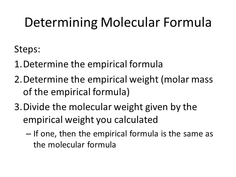 Determining Molecular Formula Steps: 1.Determine the empirical formula 2.Determine the empirical weight (molar mass of the empirical formula) 3.Divide the molecular weight given by the empirical weight you calculated – If one, then the empirical formula is the same as the molecular formula