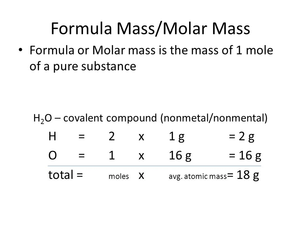 Formula Mass/Molar Mass Formula or Molar mass is the mass of 1 mole of a pure substance H 2 O – covalent compound (nonmetal/nonmental) H=2x1 g= 2 g O=1x16 g= 16 g total = moles x avg.