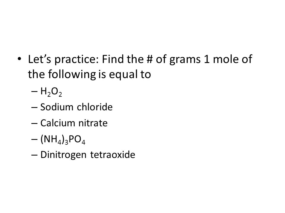 Let's practice: Find the # of grams 1 mole of the following is equal to – H 2 O 2 – Sodium chloride – Calcium nitrate – (NH 4 ) 3 PO 4 – Dinitrogen tetraoxide