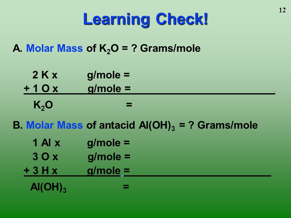 11 Mass in grams of 1 mole equal numerically to the sum of the atomic masses 1 mole of CaCl 2 1 mole Ca x g/mol = 40.08g + 2 moles Cl x g/mol = 70.90g 1 mole of CaCl 2 = g/mol CaCl 2 1 mole of N 2 O 4 2 moles N x g/mol = 28.02g + 4 moles O x 16.00g/mol = 64.00g 1 mole of N 2 O 4 = g/mol N 2 O 4 Molar Mass of Molecules and Compounds