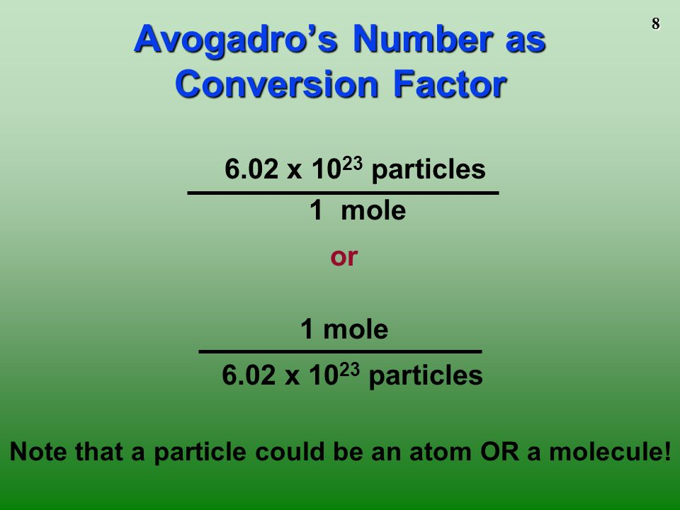 7 = 6.02 x C atoms = 6.02 x H 2 O molecules = 6.02 x NaCl molecules (technically, ionics are compounds not molecules so they are called formula units ) 6.02 x Na + ions and 6.02 x Cl – ions A Mole of Particles A Mole of Particles Contains 6.02 x particles 1 mole C 1 mole H 2 O 1 mole NaCl