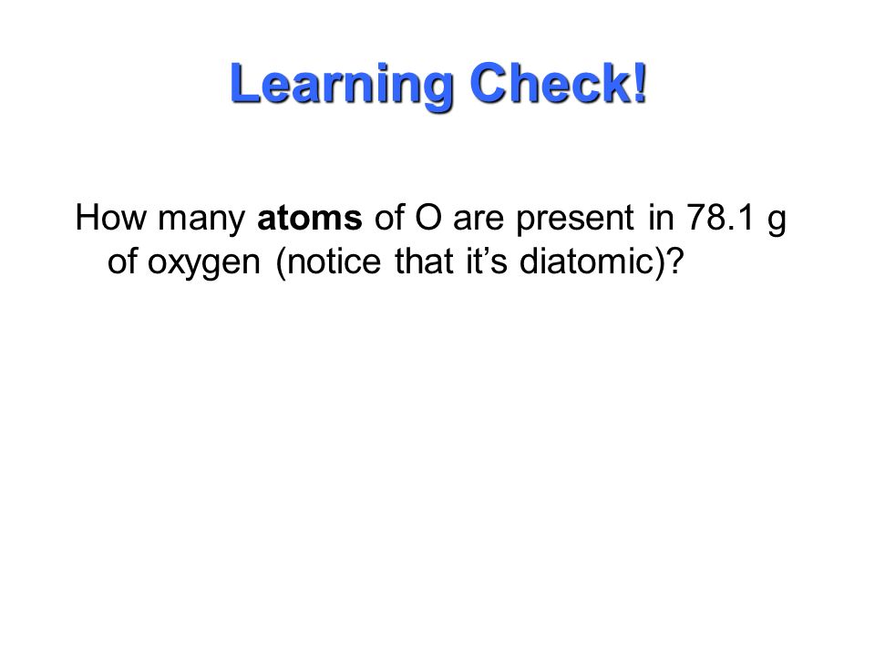 Learning Check! What is the mass (in grams) of 1.20 X molecules of glucose (C 6 H 12 O 6 )