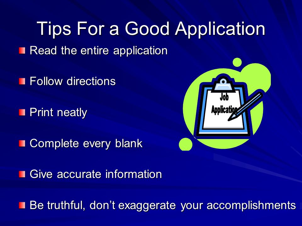 Tips For a Good Application Read the entire application Follow directions Print neatly Complete every blank Give accurate information Be truthful, don't exaggerate your accomplishments